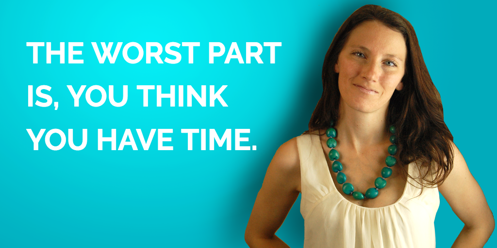The Worst Part Is, You Think You Have Time…