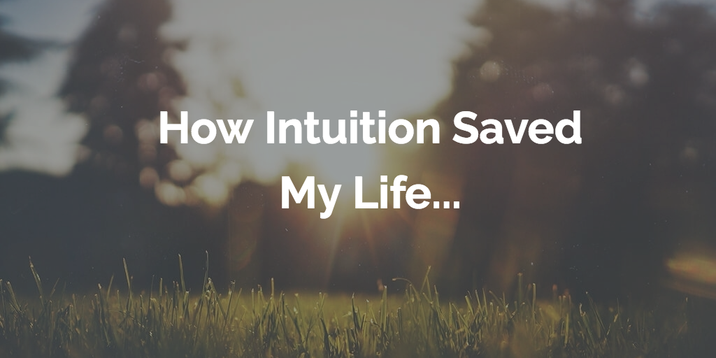 How Intuition Saved My Life…