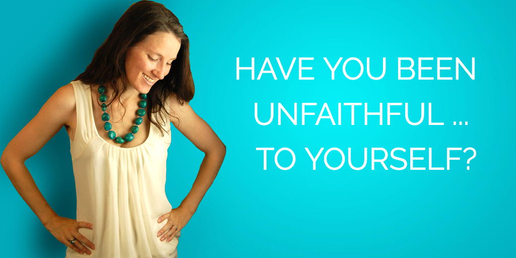 Have You Been Unfaithful To Yourself?